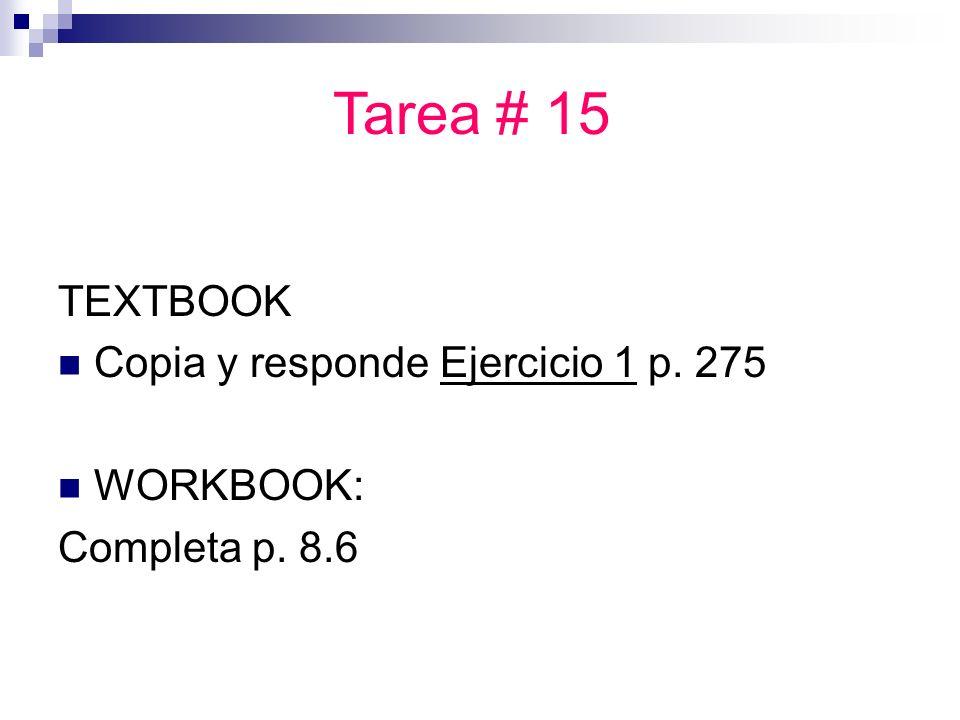 TEXTBOOK Copia y responde Ejercicio 1 p. 275 WORKBOOK: Completa p. 8.6 Tarea # 15