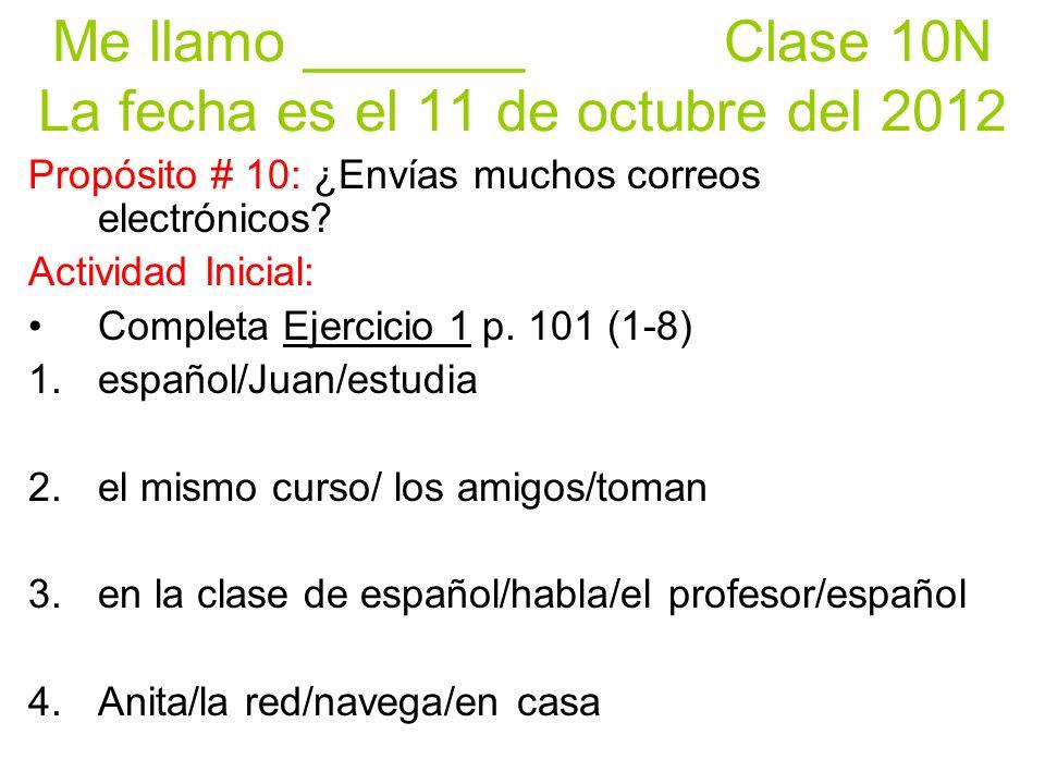 Me llamo _______ Clase 10N La fecha es el 11 de octubre del 2012 Propósito # 10: ¿Envías muchos correos electrónicos.