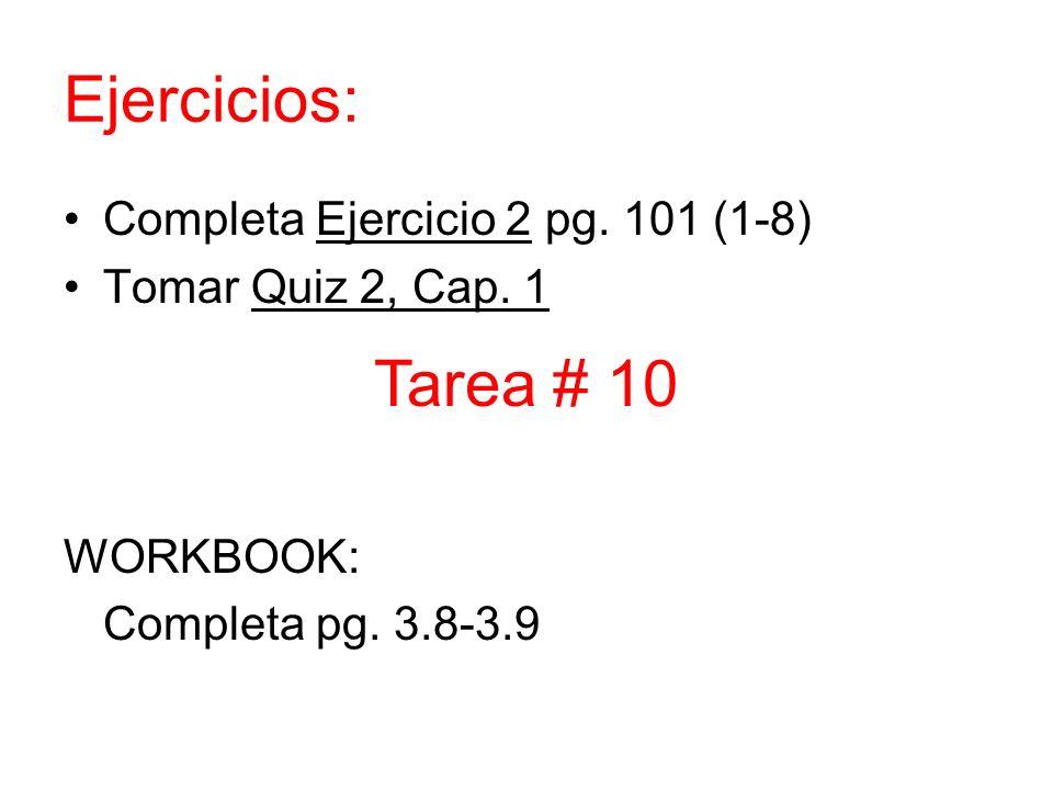Ejercicios: Completa Ejercicio 2 pg. 101 (1-8) Tomar Quiz 2, Cap. 1 WORKBOOK: Completa pg. 3.8-3.9 Tarea # 10