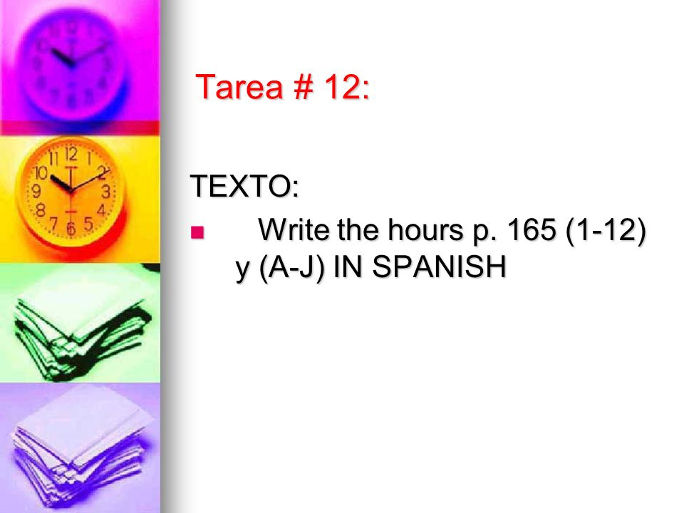 Tarea # 12: TEXTO: Write the hours p. 165 (1-12) y (A-J) IN SPANISH Write the hours p.