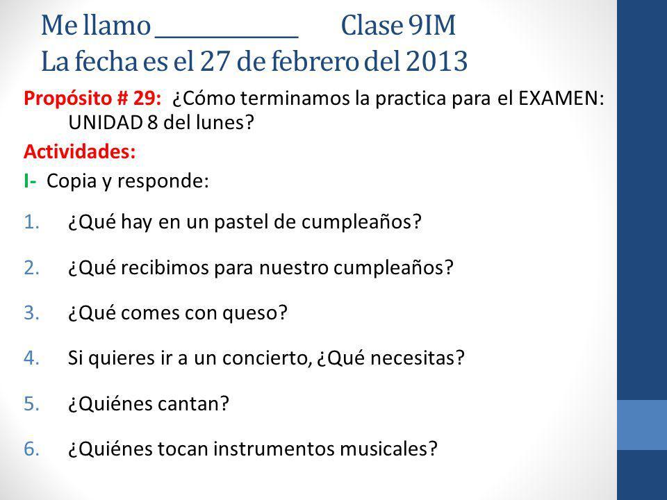 Me llamo ______________ Clase 9IM La fecha es el 27 de febrero del 2013 Propósito # 29: ¿Cómo terminamos la practica para el EXAMEN: UNIDAD 8 del lunes.