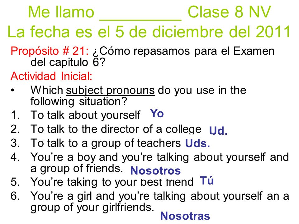 Me llamo _________ Clase 8 NV La fecha es el 5 de diciembre del 2011 Propósito # 21: ¿Cómo repasamos para el Examen del capitulo 6.