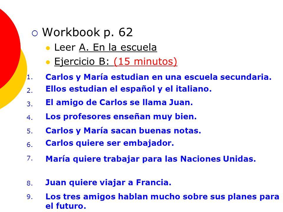 Repaso de la Tarea 3 Workbook p. 62 Leer A. En la escuela Ejercicio B: (15 minutos) 1.