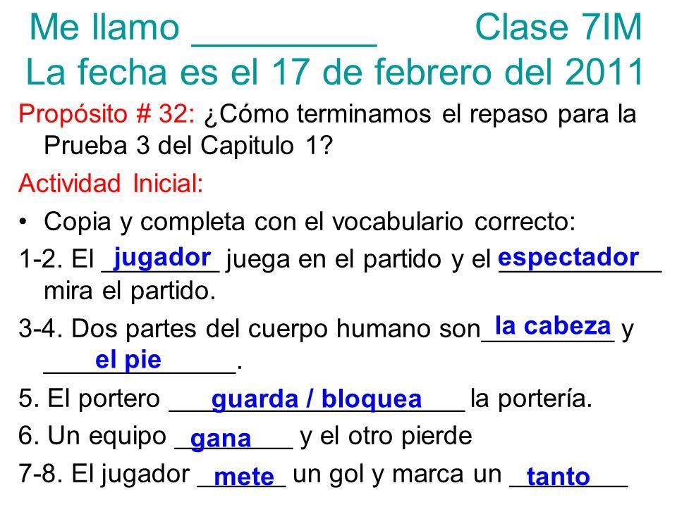 Me llamo _________ Clase 7IM La fecha es el 17 de febrero del 2011 Propósito # 32: ¿Cómo terminamos el repaso para la Prueba 3 del Capitulo 1? Activid