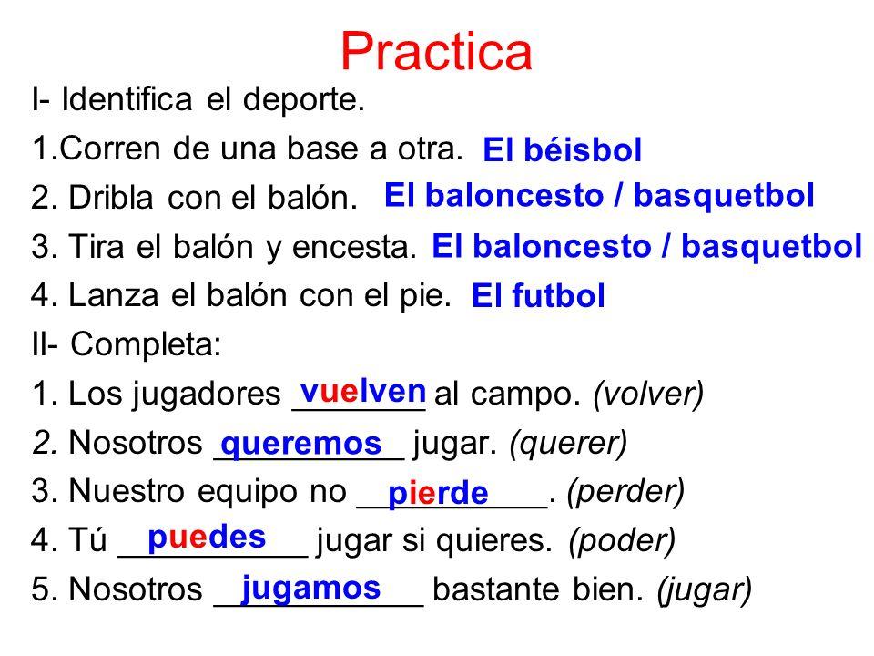Practica I- Identifica el deporte. 1.Corren de una base a otra. 2. Dribla con el balón. 3. Tira el balón y encesta. 4. Lanza el balón con el pie. II-