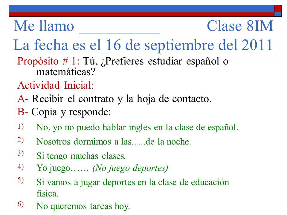 Me llamo __________ Clase 8IM La fecha es el 16 de septiembre del 2011 Propósito # 1: Tú, ¿Prefieres estudiar español o matemáticas.