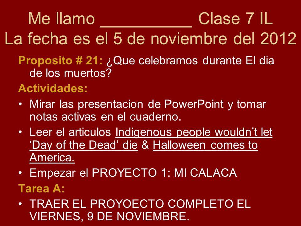 Me llamo __________ Clase 7 IL La fecha es el 5 de noviembre del 2012 Proposito # 21: ¿Que celebramos durante El dia de los muertos.