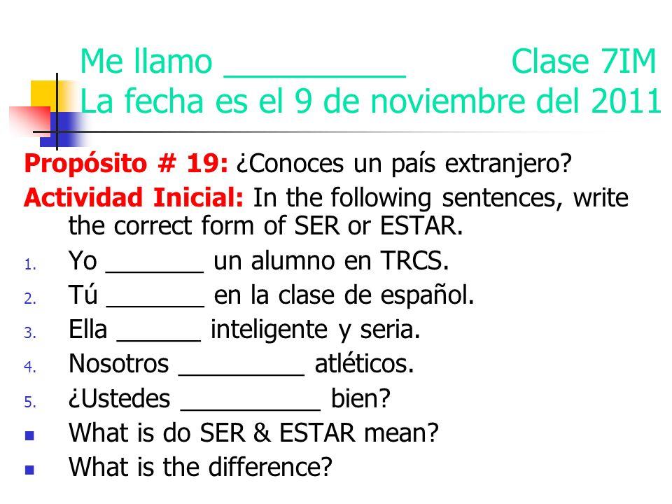 Me llamo __________ Clase 7IM La fecha es el 9 de noviembre del 2011 Propósito # 19: ¿Conoces un país extranjero.