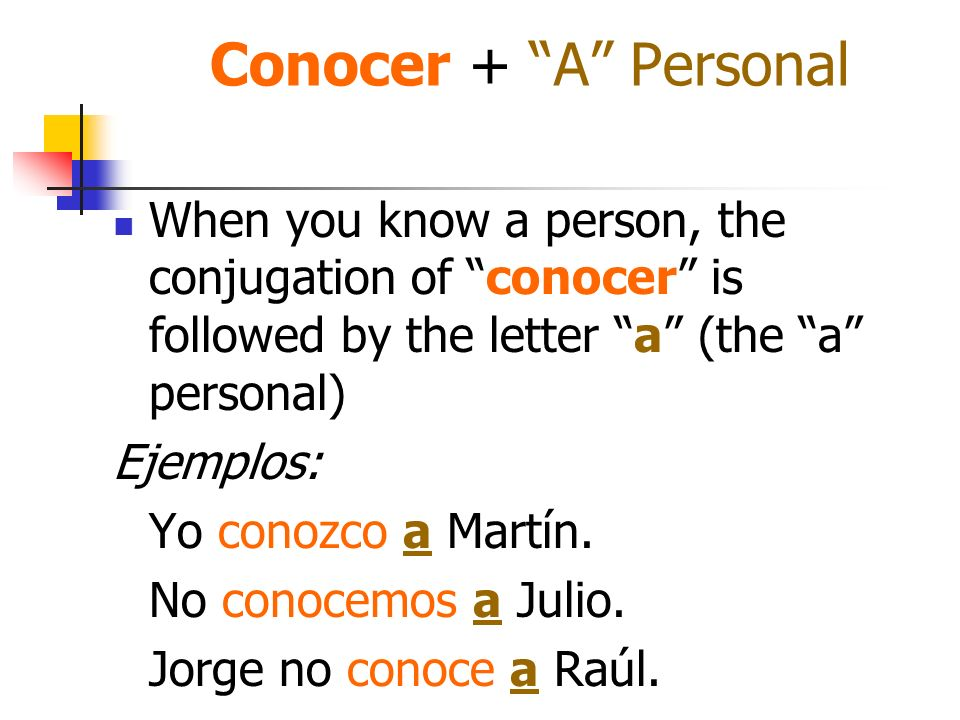 Conocer + A Personal When you know a person, the conjugation of conocer is followed by the letter a (the a personal) Ejemplos: Yo conozco a Martín. No