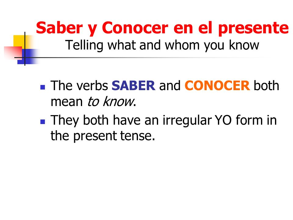 Saber y Conocer en el presente Telling what and whom you know The verbs SABER and CONOCER both mean to know. They both have an irregular YO form in th