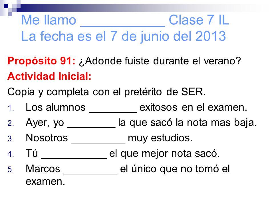 Me llamo ___________ Clase 7 IL La fecha es el 7 de junio del 2013 Propósito 91: ¿Adonde fuiste durante el verano? Actividad Inicial: Copia y completa