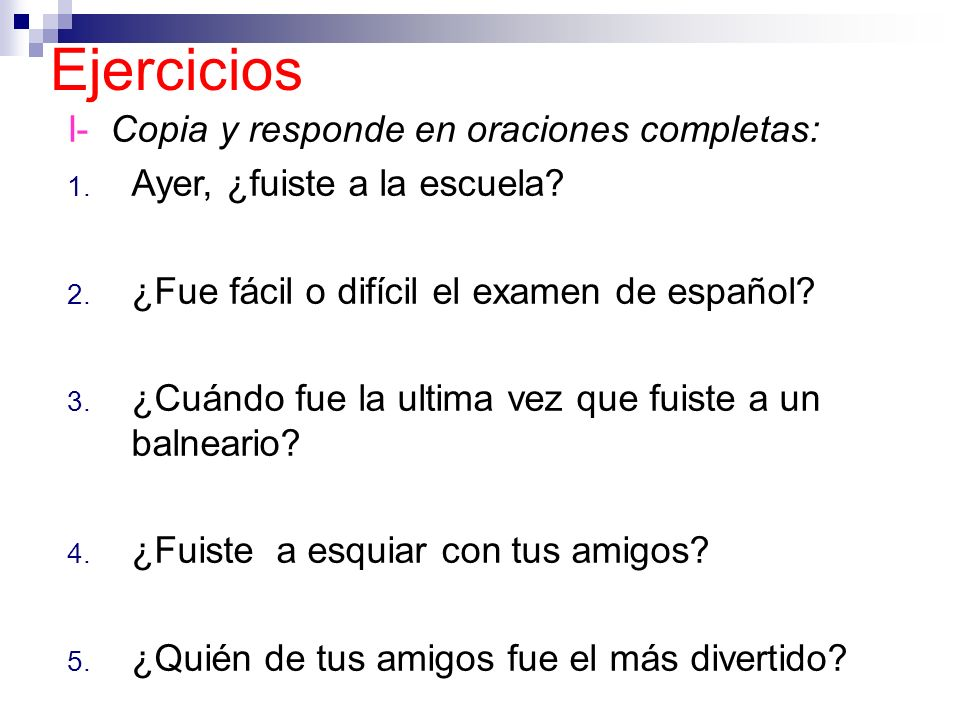 Ejercicios I- Copia y responde en oraciones completas: 1. Ayer, ¿fuiste a la escuela? 2. ¿Fue fácil o difícil el examen de español? 3. ¿Cuándo fue la