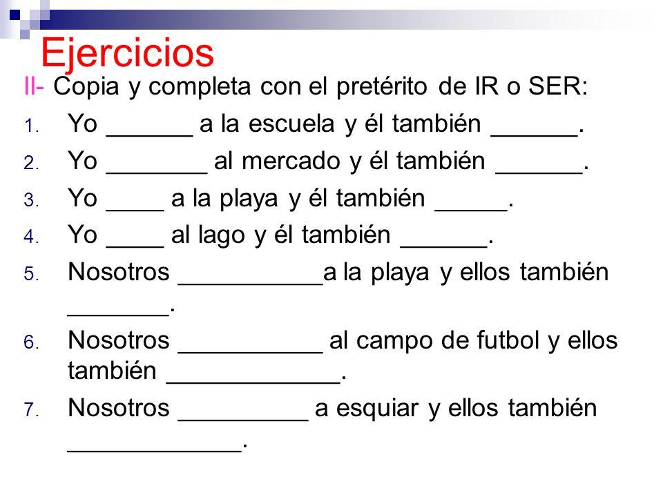 Ejercicios II- Copia y completa con el pretérito de IR o SER: 1. Yo ______ a la escuela y él también ______. 2. Yo _______ al mercado y él también ___