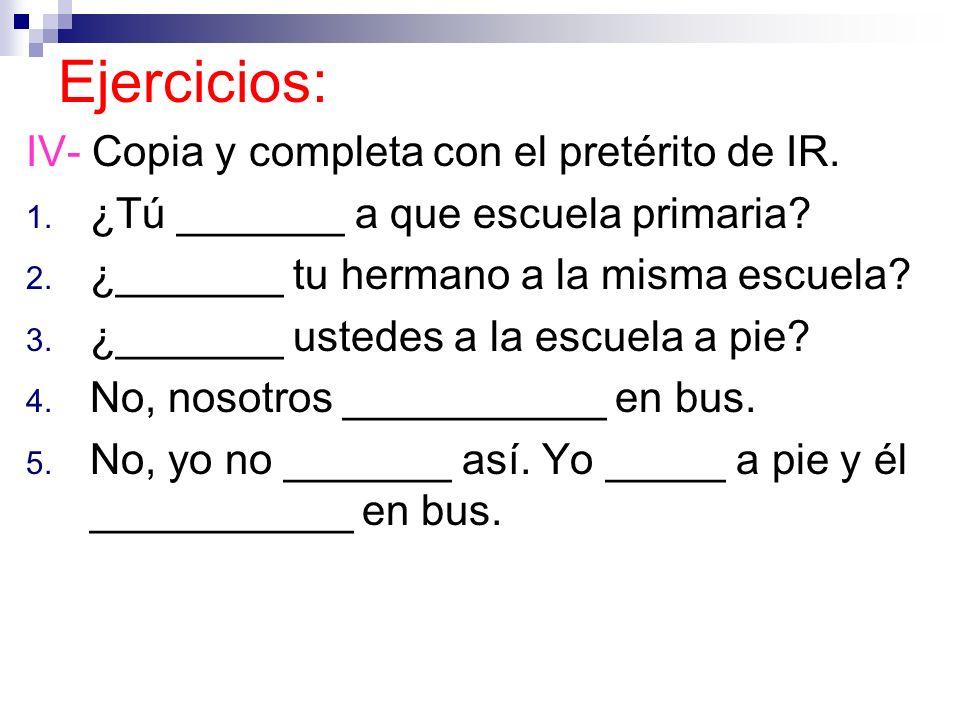 Ejercicios: IV- Copia y completa con el pretérito de IR. 1. ¿Tú _______ a que escuela primaria? 2. ¿_______ tu hermano a la misma escuela? 3. ¿_______