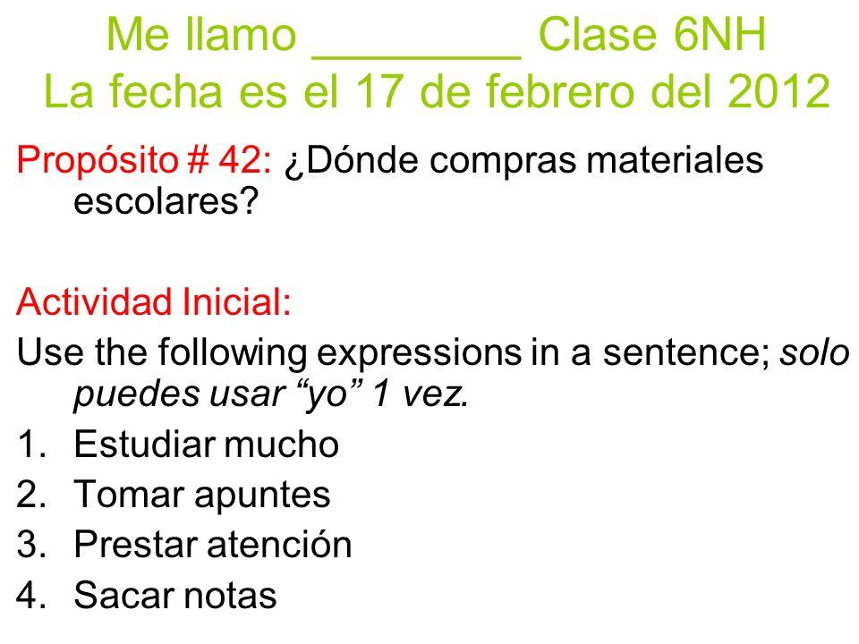 Me llamo ________ Clase 6NH La fecha es el 17 de febrero del 2012 Propósito # 42: ¿Dónde compras materiales escolares.