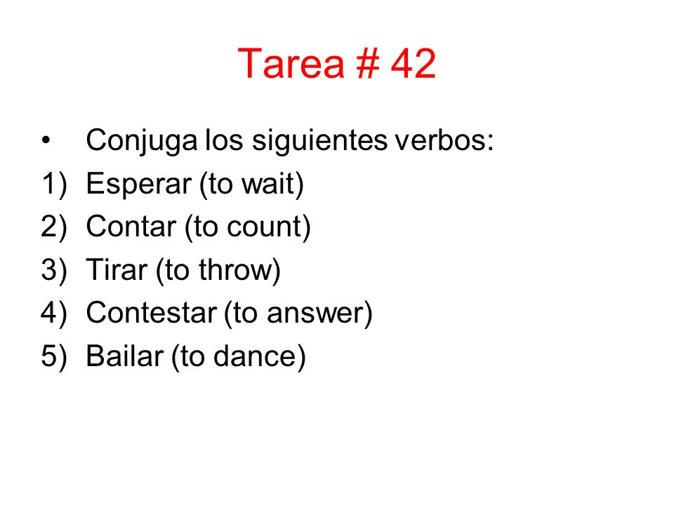 Tarea # 42 Conjuga los siguientes verbos: 1)Esperar (to wait) 2)Contar (to count) 3)Tirar (to throw) 4)Contestar (to answer) 5)Bailar (to dance)