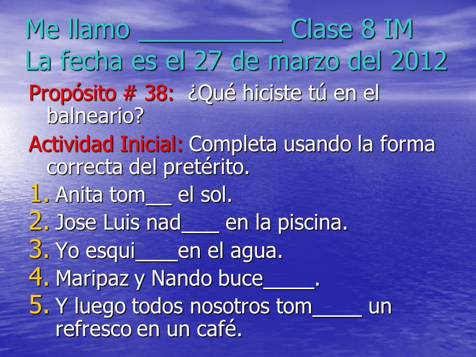 Me llamo __________ Clase 8 IM La fecha es el 27 de marzo del 2012 Propósito # 38: ¿Qué hiciste tú en el balneario? Actividad Inicial: Completa usando