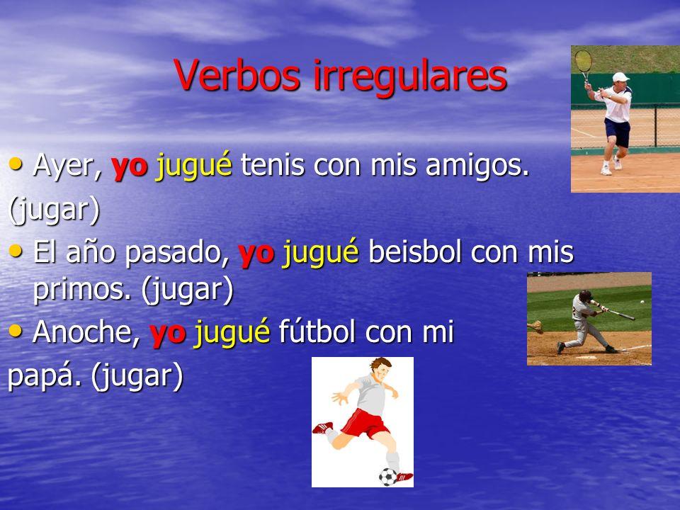Verbos irregulares Ayer, yo jugué tenis con mis amigos. Ayer, yo jugué tenis con mis amigos.(jugar) El año pasado, yo jugué beisbol con mis primos. (j