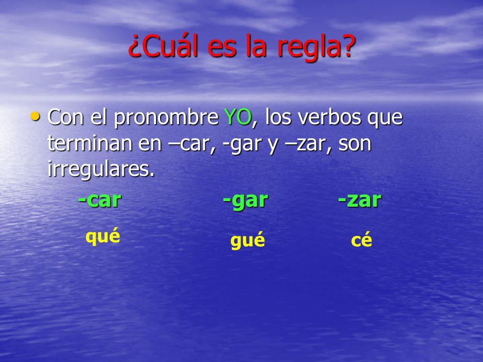 ¿Cuál es la regla? Con el pronombre YO, los verbos que terminan en –car, -gar y –zar, son irregulares. Con el pronombre YO, los verbos que terminan en
