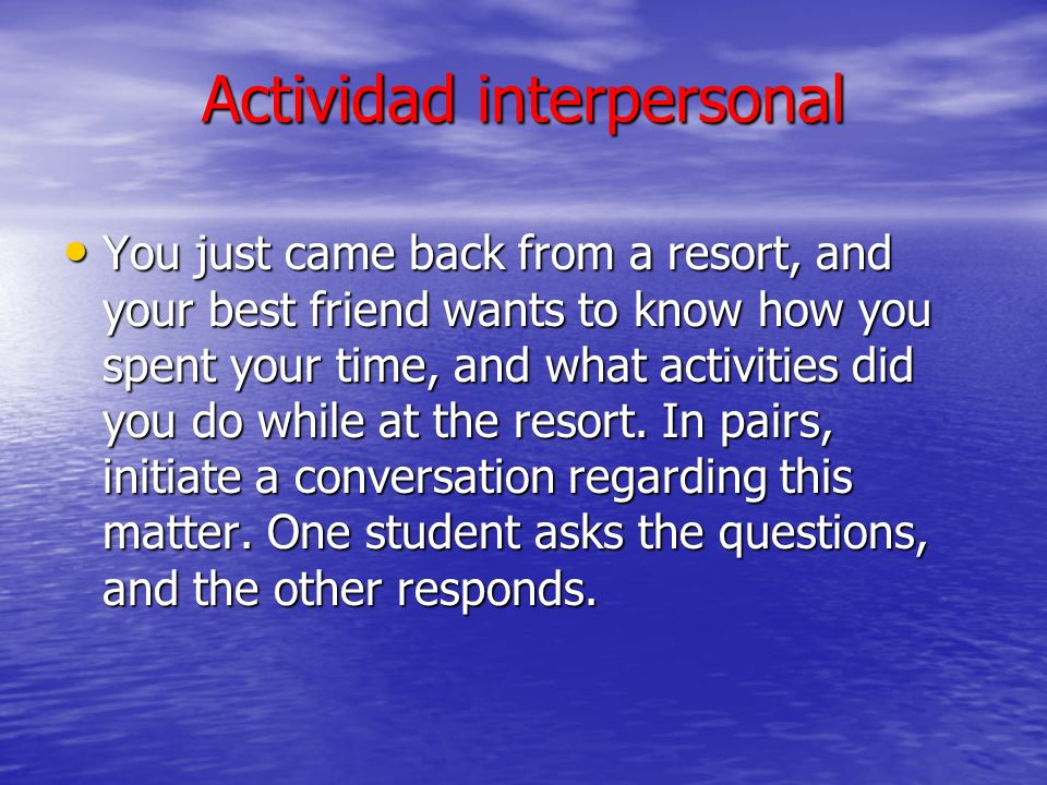 Actividad interpersonal You just came back from a resort, and your best friend wants to know how you spent your time, and what activities did you do w