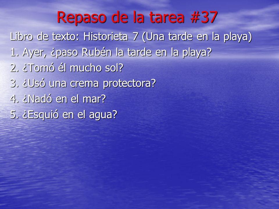 Repaso de la tarea #37 Libro de texto: Historieta 7 (Una tarde en la playa) 1. Ayer, ¿paso Rubén la tarde en la playa? 2. ¿Tomó él mucho sol? 3. ¿Usó
