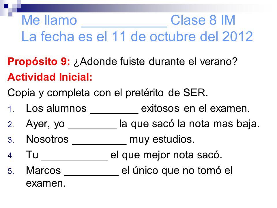 Me llamo ___________ Clase 8 IM La fecha es el 11 de octubre del 2012 Propósito 9: ¿Adonde fuiste durante el verano.
