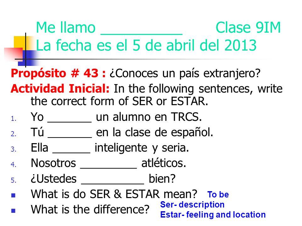 Me llamo __________ Clase 9IM La fecha es el 5 de abril del 2013 Propósito # 43 : ¿Conoces un país extranjero.