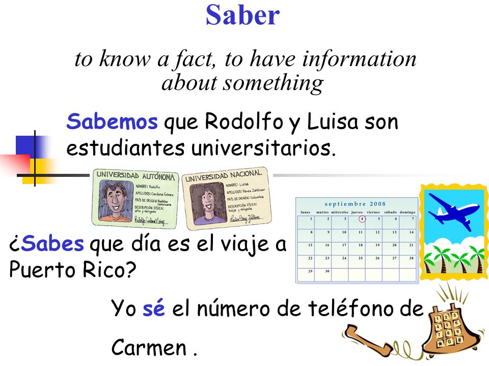 Saber to know a fact, to have information about something Sabemos que Rodolfo y Luisa son estudiantes universitarios.