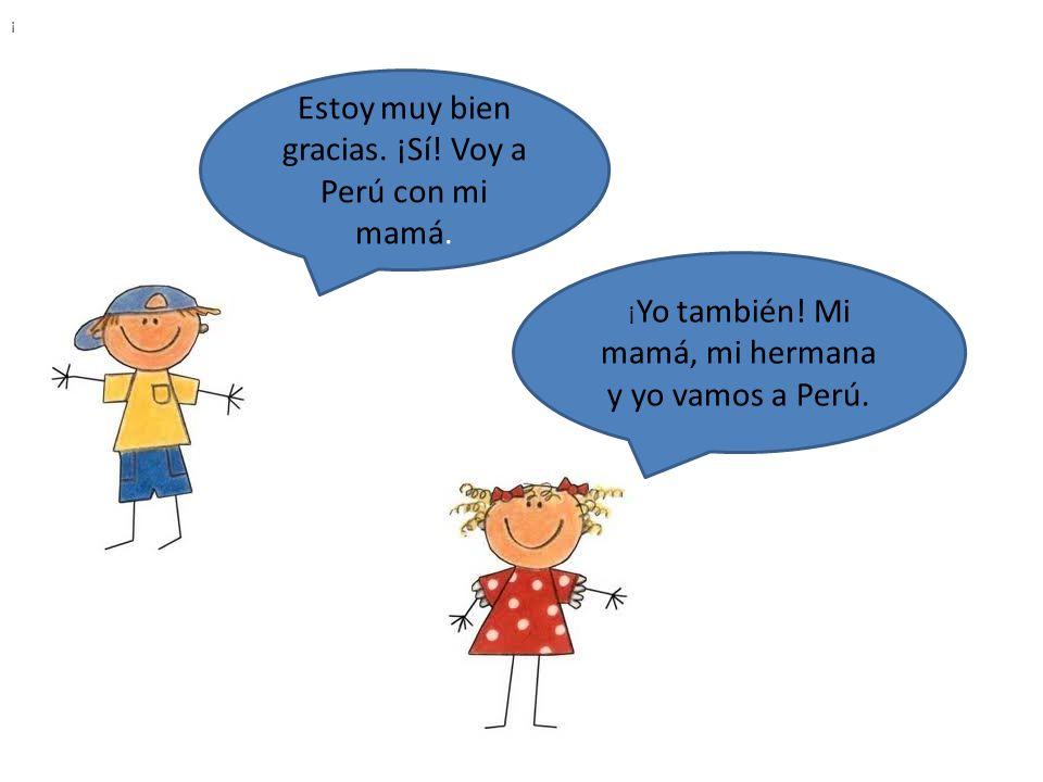 Estoy muy bien gracias.¡Sí. Voy a Perú con mi mamá.