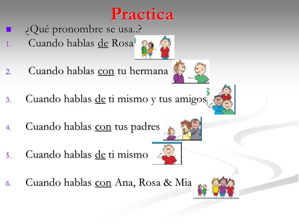Practica ¿Qué pronombre se usa..? ¿Qué pronombre se usa..? 1. Cuando hablas de Rosa 2. Cuando hablas con tu hermana 3. Cuando hablas de ti mismo y tus