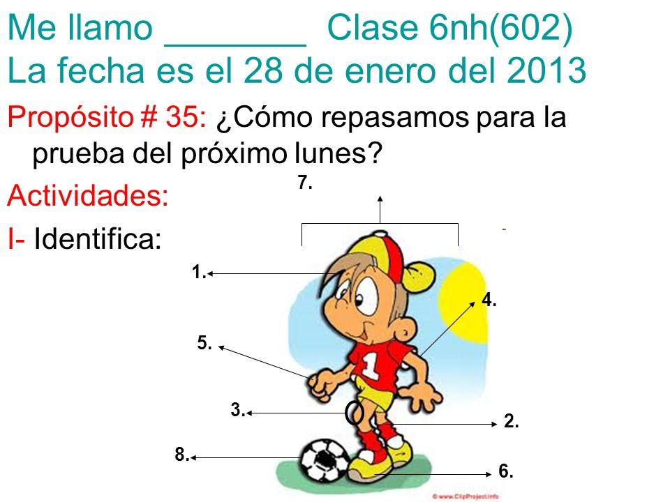 Me llamo _______ Clase 6nh(602) La fecha es el 28 de enero del 2013 Propósito # 35: ¿Cómo repasamos para la prueba del próximo lunes? Actividades: I-