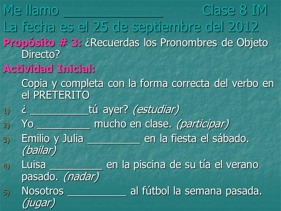Me llamo _____________ Clase 8 IM La fecha es el 25 de septiembre del 2012 Propósito # 3: ¿Recuerdas los Pronombres de Objeto Directo.