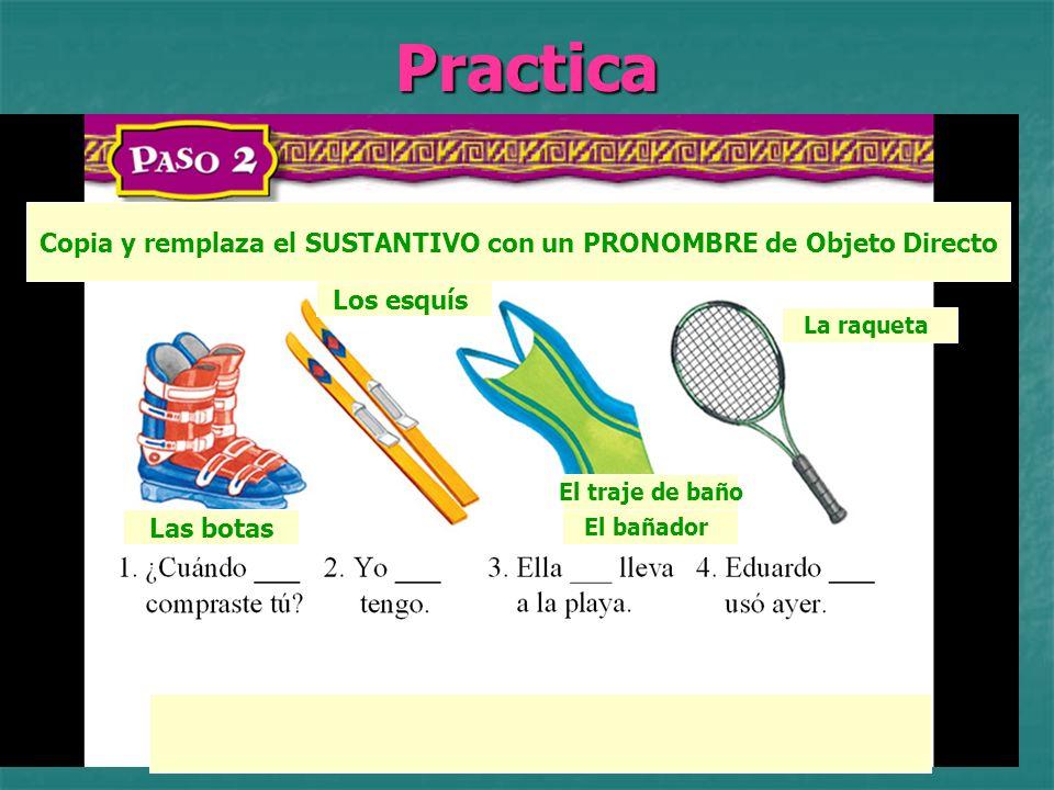 Practica Identifica por favor Las botas Los esquís El traje de baño El bañador La raqueta Copia y remplaza el SUSTANTIVO con un PRONOMBRE de Objeto Directo