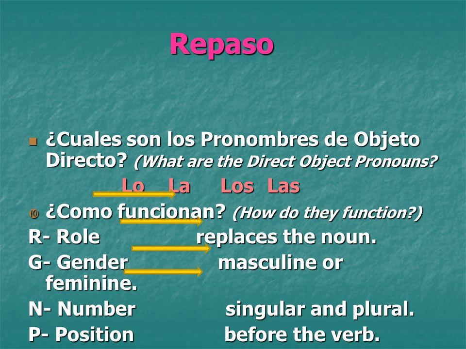 Repaso ¿Cuales son los Pronombres de Objeto Directo? (What are the Direct Object Pronouns? LoLa Los Las ¿Como funcionan? (How do they function?) R- Ro