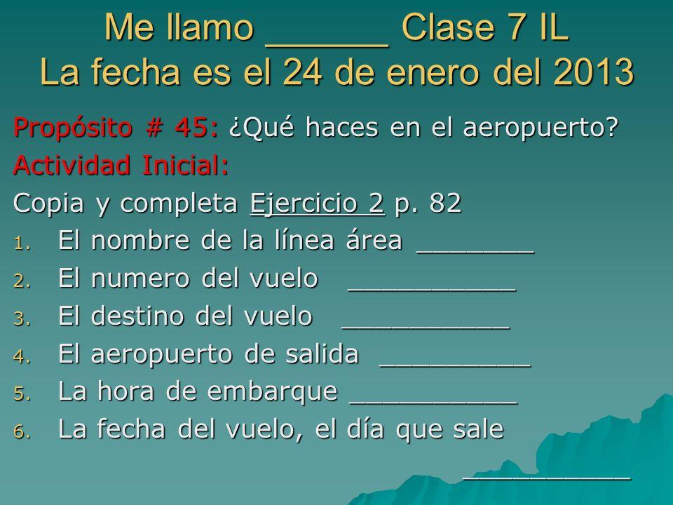 Me llamo ______ Clase 7 IL La fecha es el 24 de enero del 2013 Propósito # 45: ¿Qué haces en el aeropuerto.
