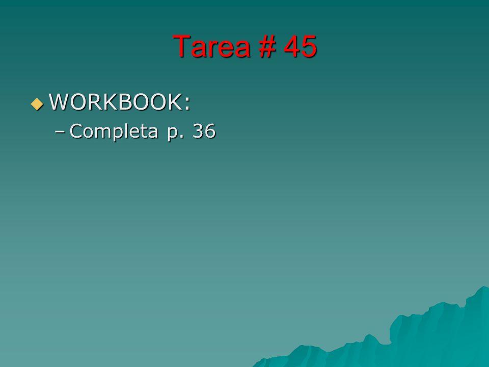 Tarea # 45 WORKBOOK: WORKBOOK: –Completa p. 36