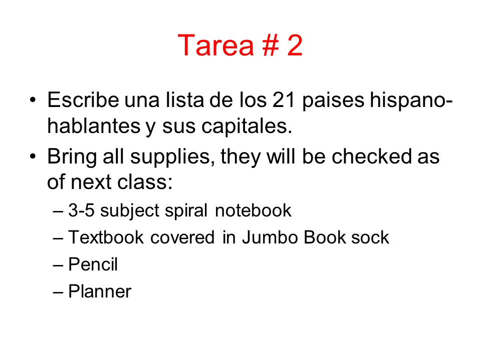 Tarea # 2 Escribe una lista de los 21 paises hispano- hablantes y sus capitales. Bring all supplies, they will be checked as of next class: –3-5 subje