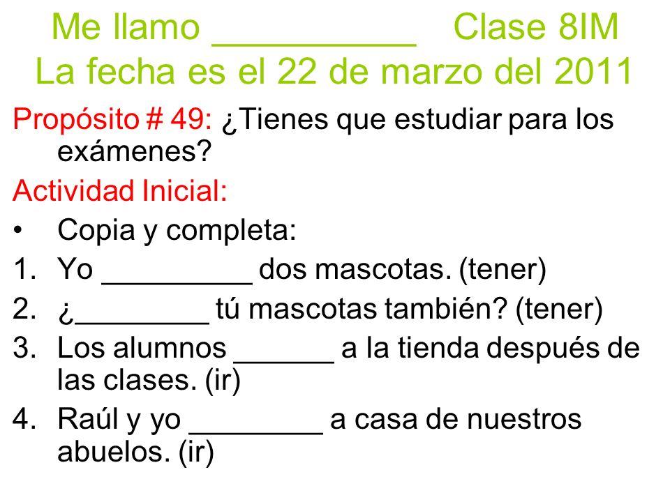 Me llamo __________Clase 8IM La fecha es el 22 de marzo del 2011 Propósito # 49: ¿Tienes que estudiar para los exámenes.