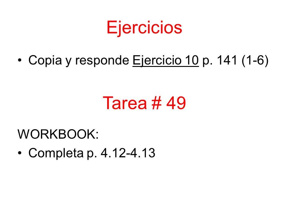 Ejercicios Copia y responde Ejercicio 10 p. 141 (1-6) WORKBOOK: Completa p. 4.12-4.13 Tarea # 49