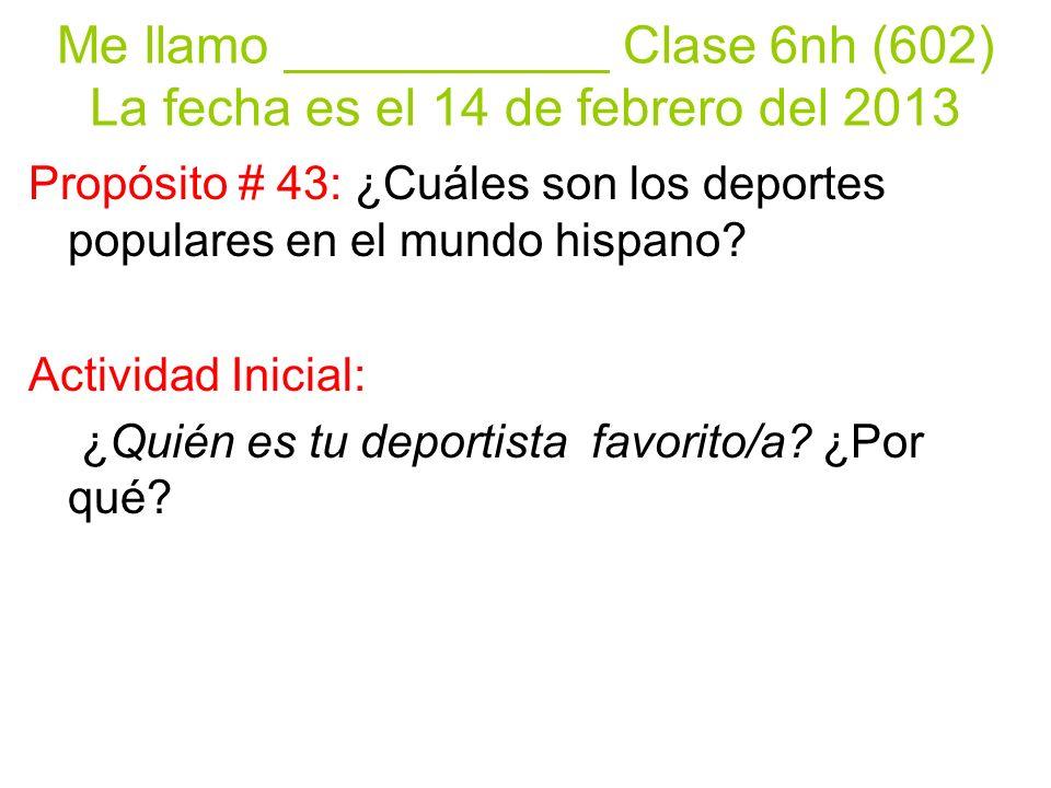 Me llamo ___________ Clase 6nh (602) La fecha es el 14 de febrero del 2013 Propósito # 43: ¿Cuáles son los deportes populares en el mundo hispano.