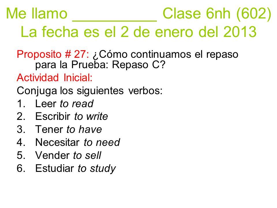 Me llamo __________ Clase 6nh (602) La fecha es el 2 de enero del 2013 Proposito # 27: ¿Cómo continuamos el repaso para la Prueba: Repaso C? Actividad