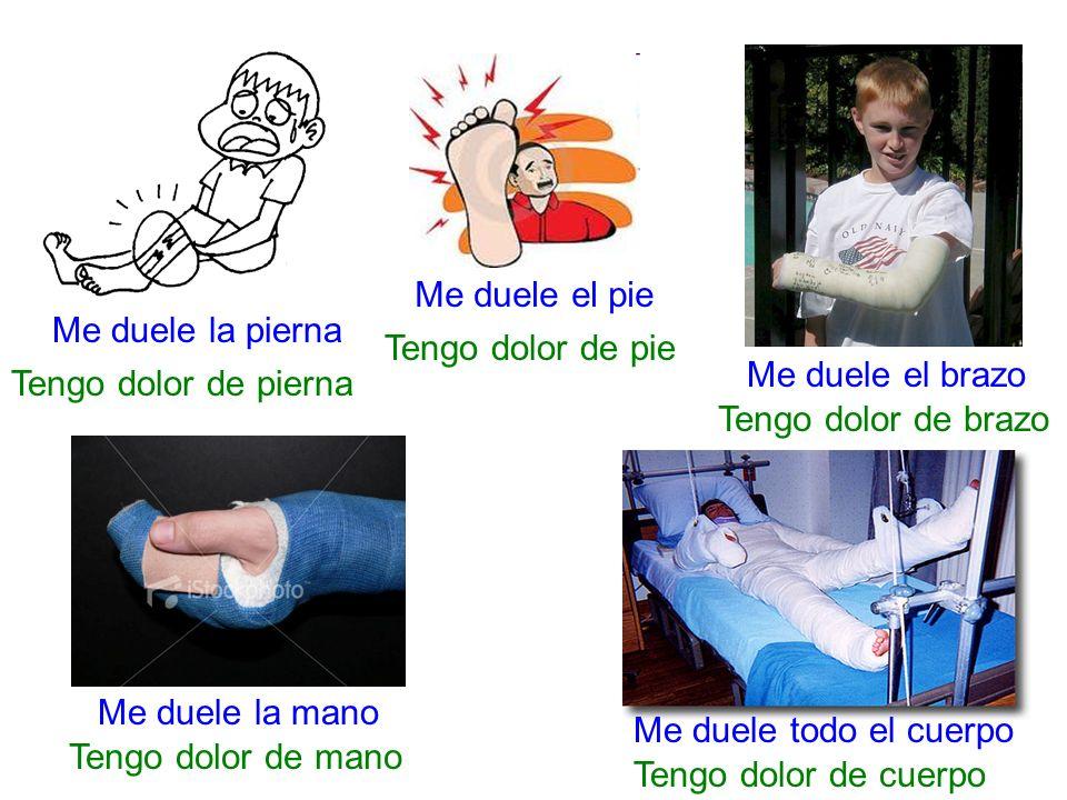 Me duele la pierna Tengo dolor de pierna Me duele el pie Tengo dolor de pie Me duele el brazo Tengo dolor de brazo Me duele la mano Tengo dolor de man
