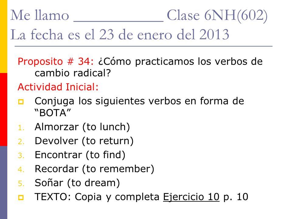 Me llamo ___________ Clase 6NH(602) La fecha es el 23 de enero del 2013 Proposito # 34: ¿Cómo practicamos los verbos de cambio radical? Actividad Inic