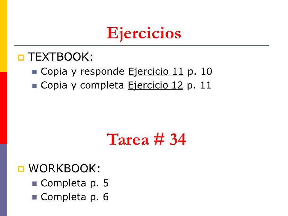 Ejercicios TEXTBOOK: Copia y responde Ejercicio 11 p. 10 Copia y completa Ejercicio 12 p. 11 Tarea # 34 WORKBOOK: Completa p. 5 Completa p. 6