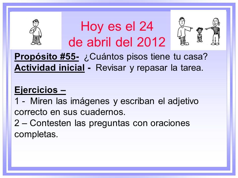 Hoy es el 24 de abril del 2012 Propósito #55- ¿Cuántos pisos tiene tu casa? Actividad inicial - Revisar y repasar la tarea. Ejercicios – 1 - Miren las