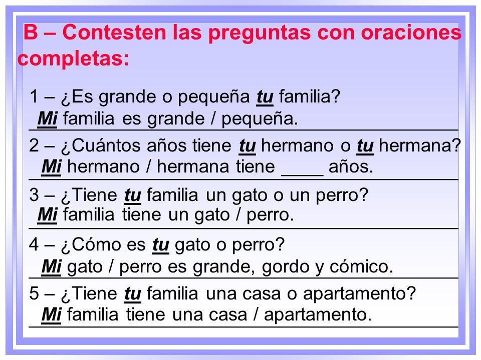 B – Contesten las preguntas con oraciones completas: 1 – ¿Es grande o pequeña tu familia? _________________________________________ 2 – ¿Cuántos años