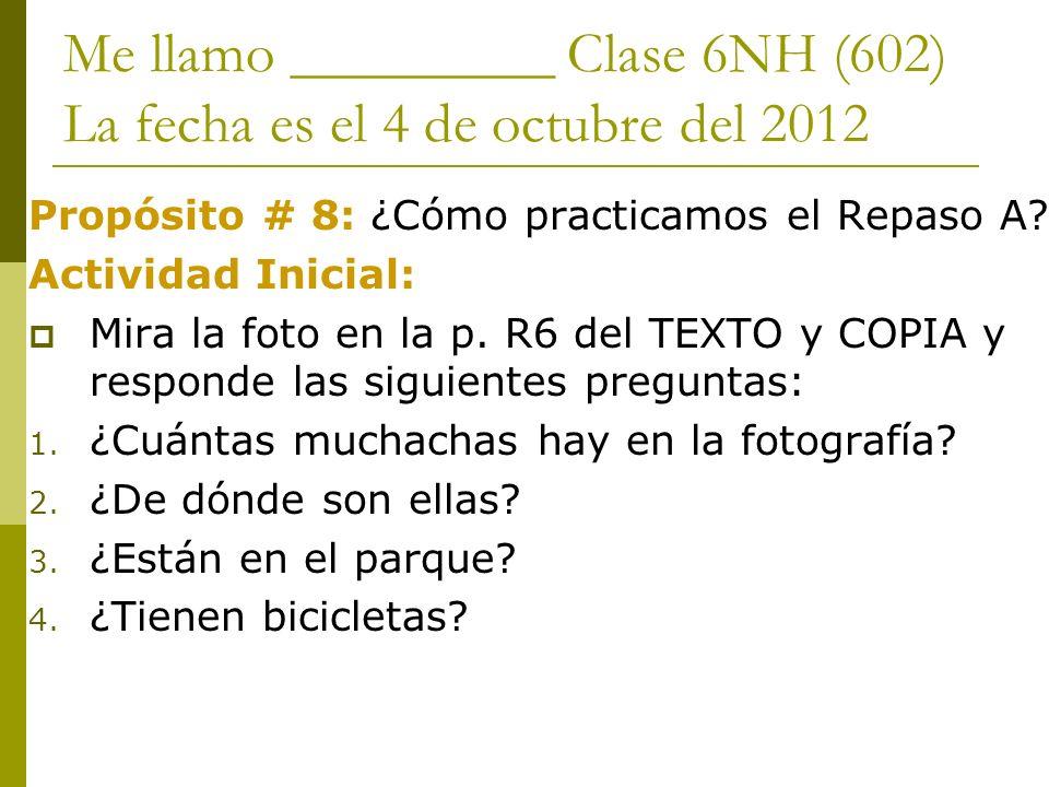 Me llamo _________ Clase 6NH (602) La fecha es el 4 de octubre del 2012 Propósito # 8: ¿Cómo practicamos el Repaso A.