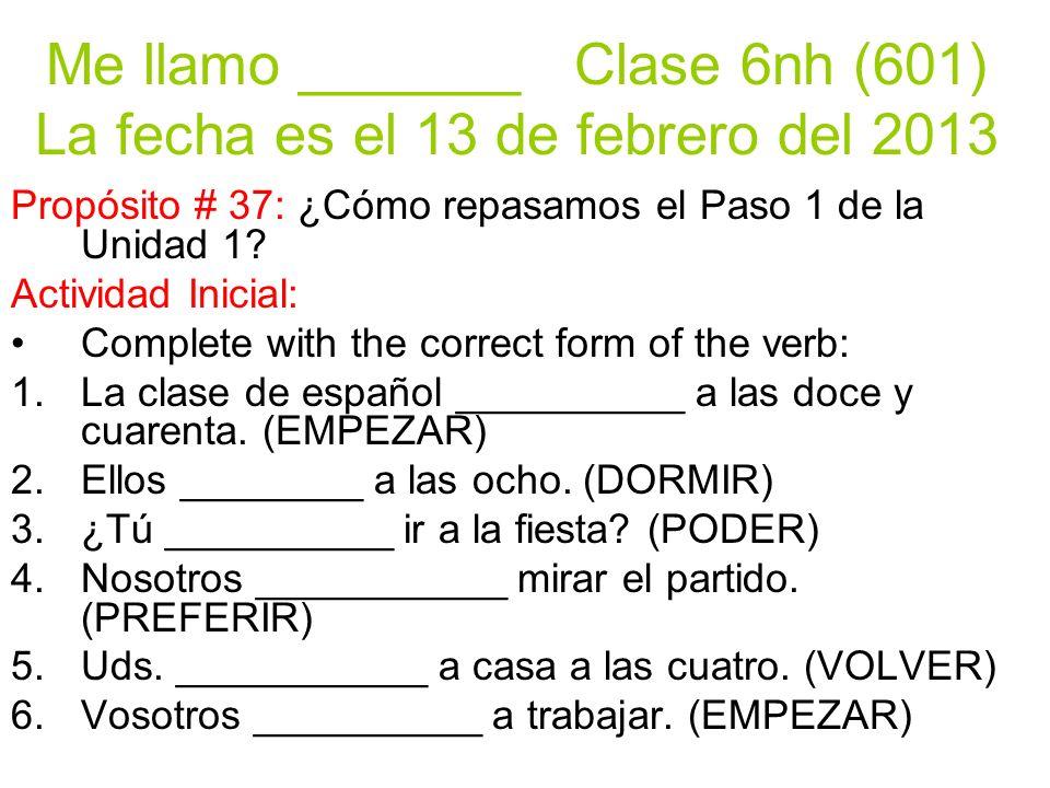 Me llamo _______ Clase 6nh (601) La fecha es el 13 de febrero del 2013 Propósito # 37: ¿Cómo repasamos el Paso 1 de la Unidad 1.