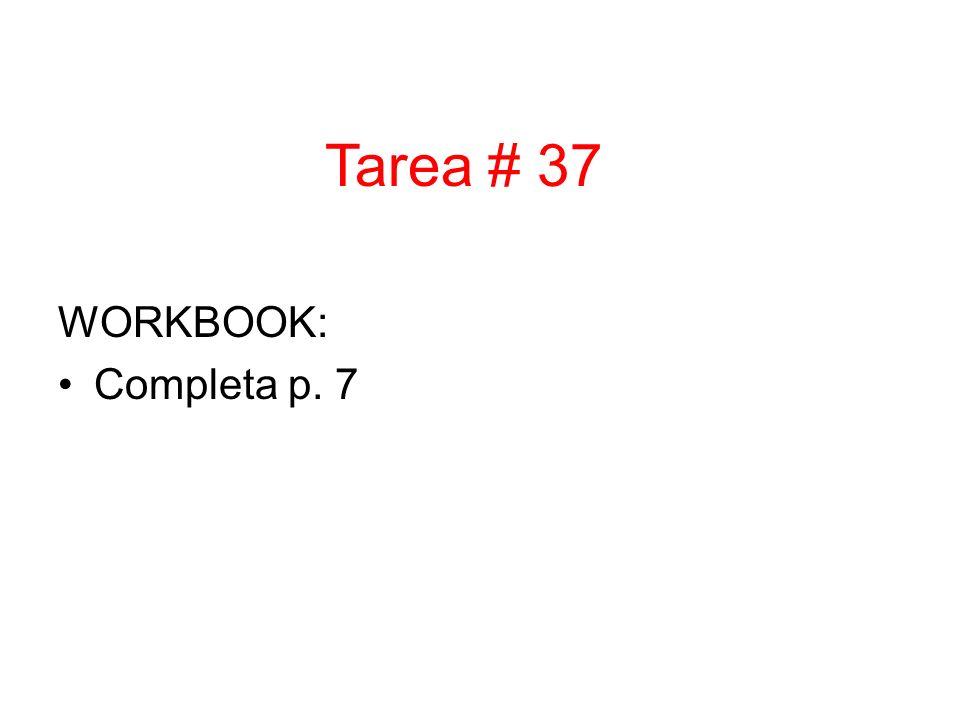 WORKBOOK: Completa p. 7 Tarea # 37