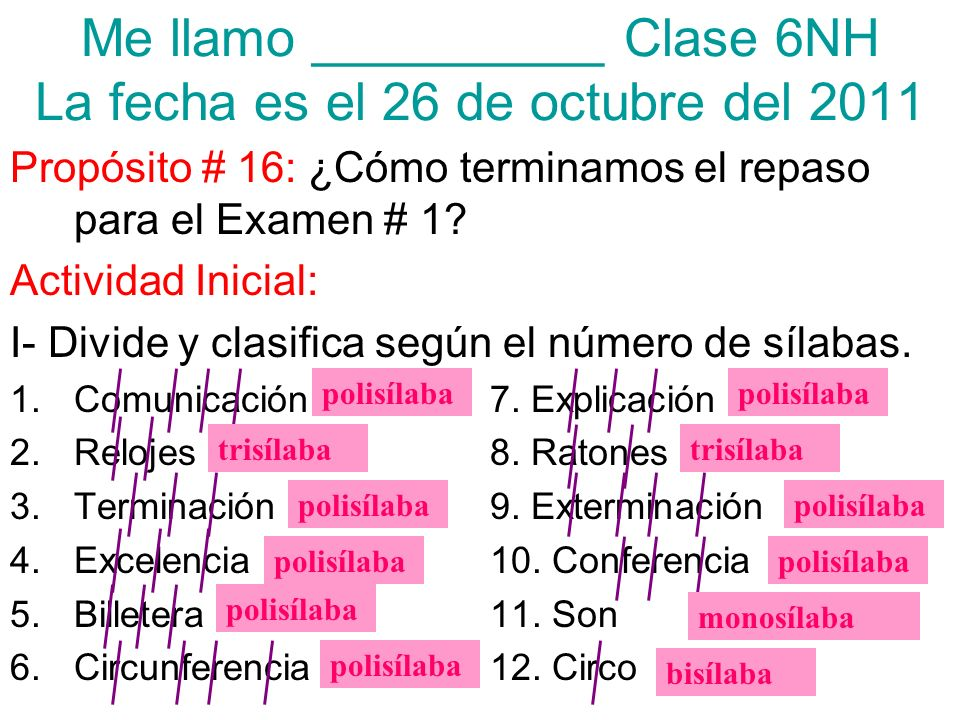 Me llamo __________ Clase 6NH La fecha es el 26 de octubre del 2011 Propósito # 16: ¿Cómo terminamos el repaso para el Examen # 1.